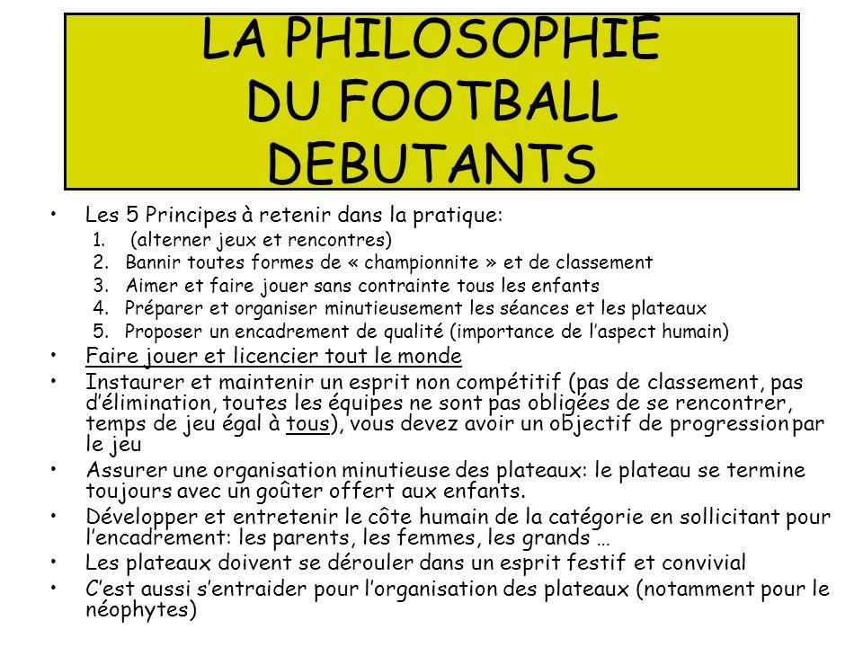 LA PHILOSOPHIE DU FOOTBALL DEBUTANTS Les 5 Principes à retenir dans la pratique: 1. (alterner jeux et rencontres) 2.Bannir toutes formes de « champion