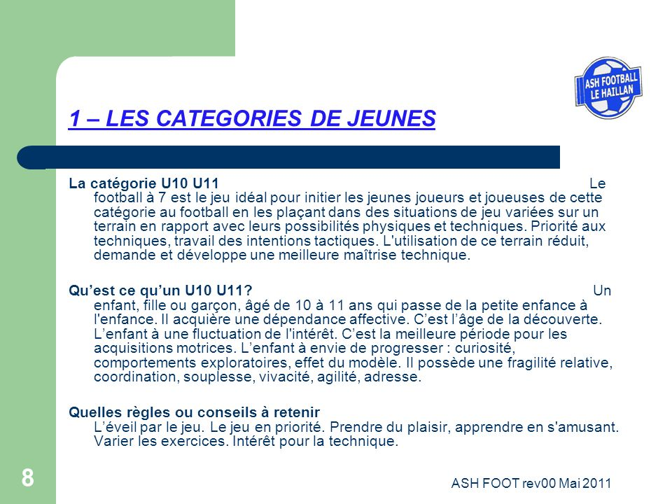 8 1 – LES CATEGORIES DE JEUNES La catégorie U10 U11 Le football à 7 est le jeu idéal pour initier les jeunes joueurs et joueuses de cette catégorie au
