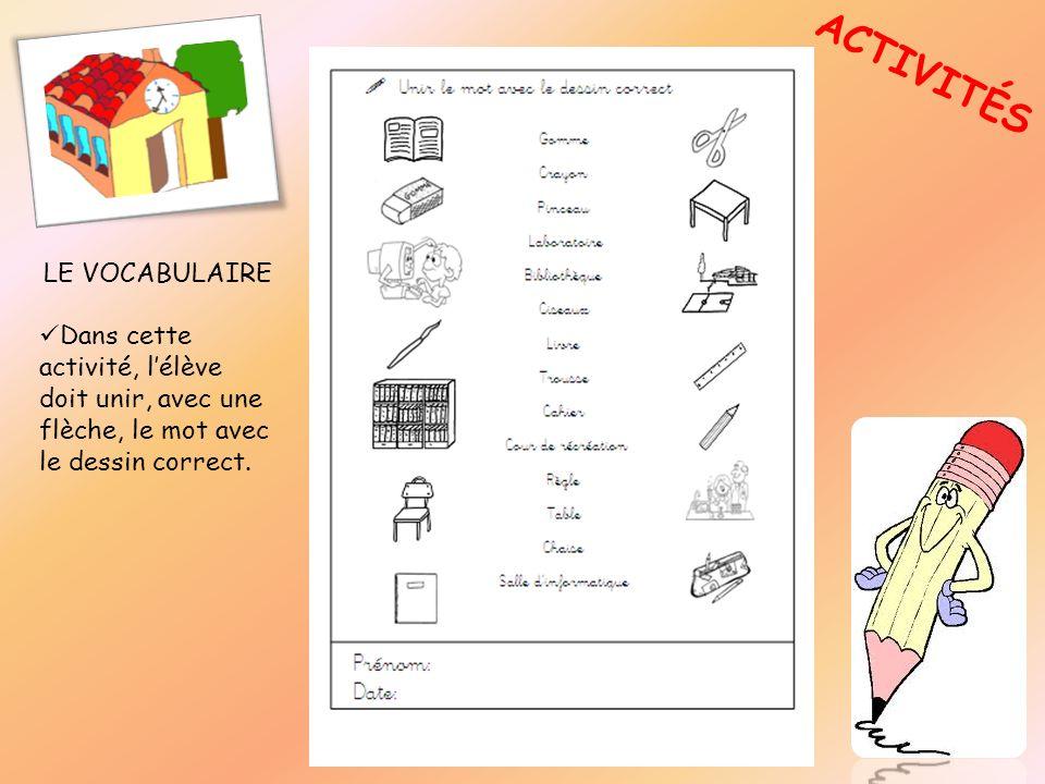 ACTIVITÉS LE VOCABULAIRE Dans cette activité, lélève doit unir, avec une flèche, le mot avec le dessin correct.