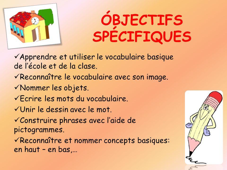 ÓBJECTIFS SPÉCIFIQUES Apprendre et utiliser le vocabulaire basique de lécole et de la clase. Reconnaître le vocabulaire avec son image. Nommer les obj