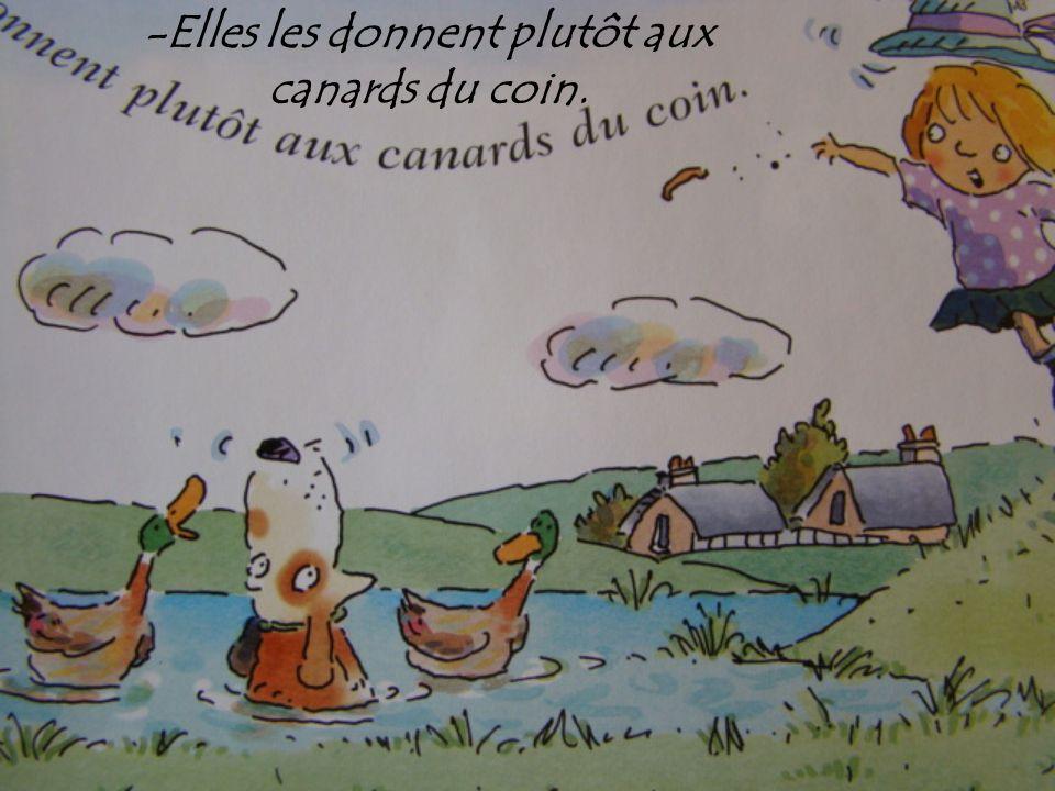 -Elles les donnent plutôt aux canards du coin.