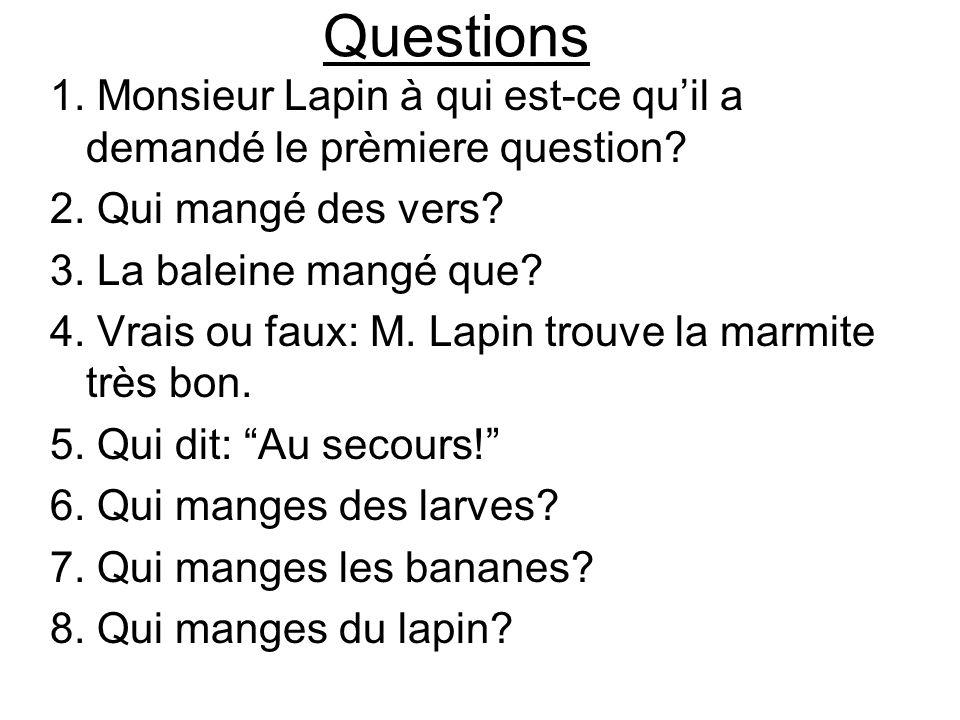 Questions 1. Monsieur Lapin à qui est-ce quil a demandé le prèmiere question? 2. Qui mangé des vers? 3. La baleine mangé que? 4. Vrais ou faux: M. Lap