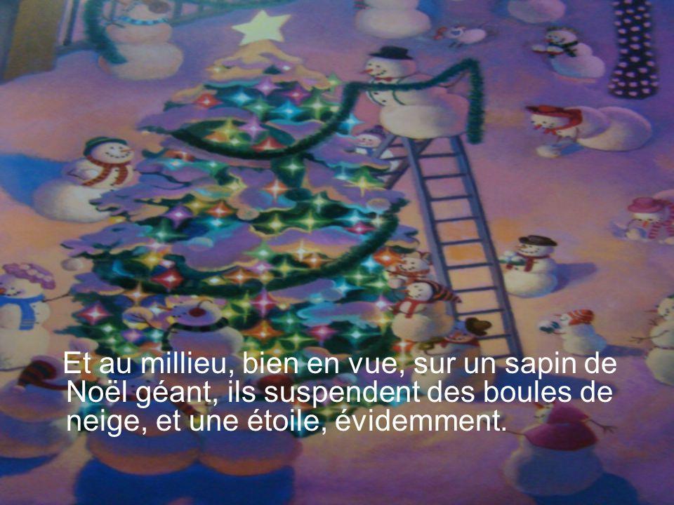 Et au millieu, bien en vue, sur un sapin de Noël géant, ils suspendent des boules de neige, et une étoile, évidemment.