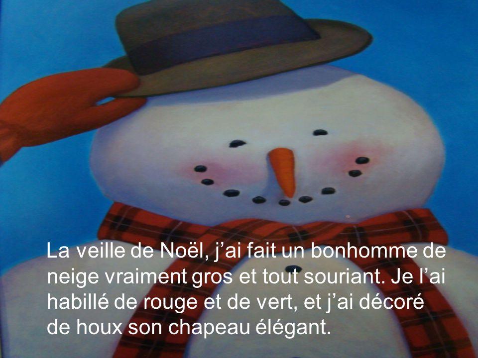 La veille de Noël, jai fait un bonhomme de neige vraiment gros et tout souriant. Je lai habillé de rouge et de vert, et jai décoré de houx son chapeau