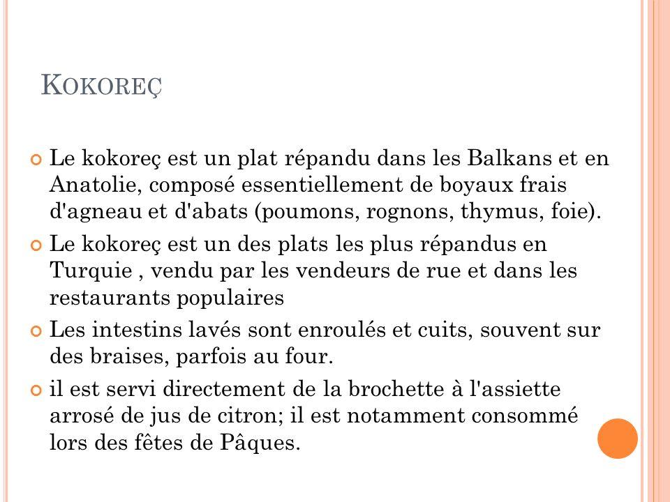 K OKOREÇ Le kokoreç est un plat répandu dans les Balkans et en Anatolie, composé essentiellement de boyaux frais d'agneau et d'abats (poumons, rognons