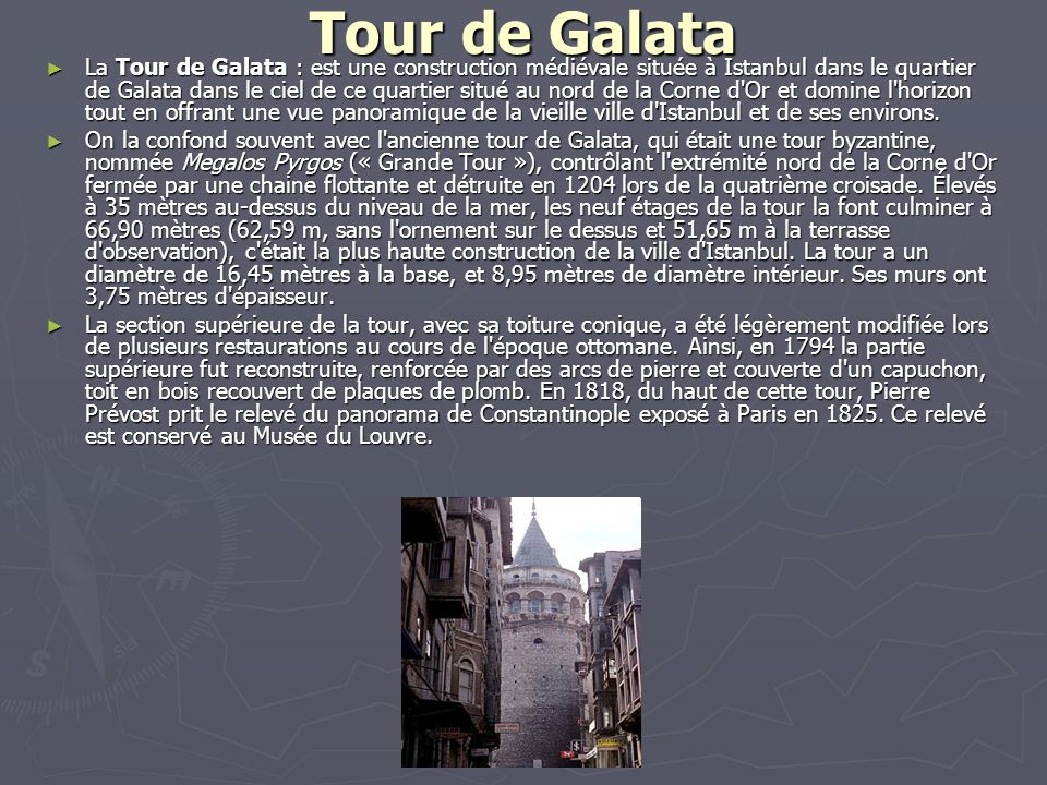 Tour de Galata La Tour de Galata : est une construction médiévale située à Istanbul dans le quartier de Galata dans le ciel de ce quartier situé au no