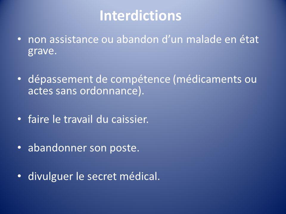 Interdictions non assistance ou abandon dun malade en état grave. dépassement de compétence (médicaments ou actes sans ordonnance). faire le travail d