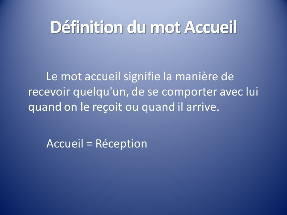 Définition du mot Accueil Le mot accueil signifie la manière de recevoir quelqu'un, de se comporter avec lui quand on le reçoit ou quand il arrive. Ac