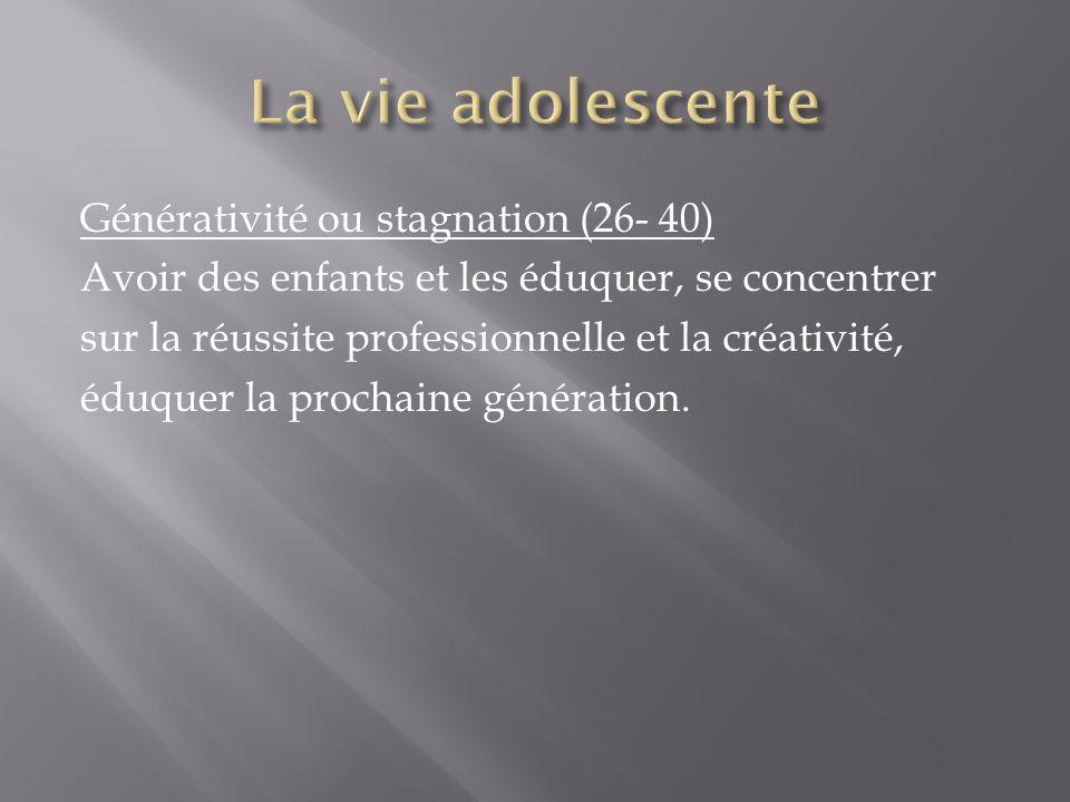 Générativité ou stagnation (26- 40) Avoir des enfants et les éduquer, se concentrer sur la réussite professionnelle et la créativité, éduquer la proch