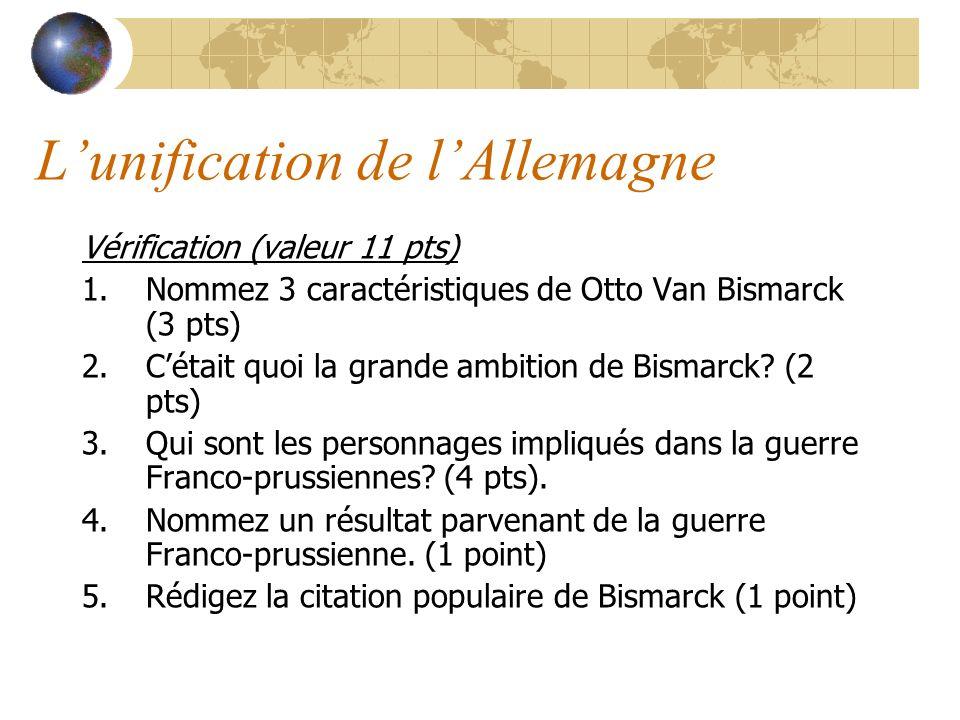 Lunification de lAllemagne Vérification (valeur 11 pts) 1.Nommez 3 caractéristiques de Otto Van Bismarck (3 pts) 2.Cétait quoi la grande ambition de Bismarck.