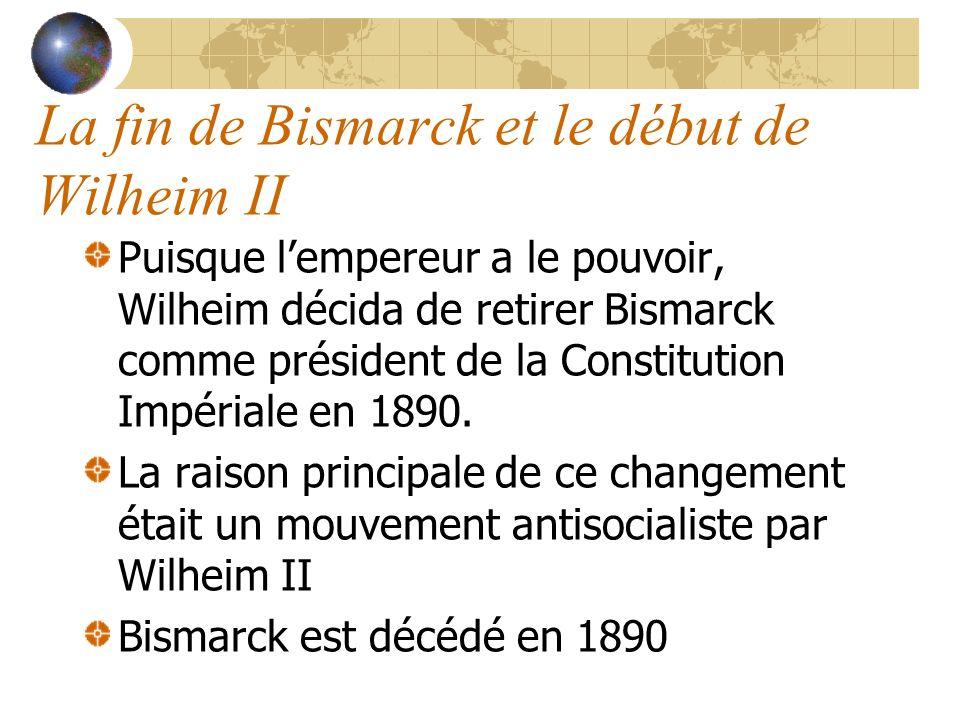 La fin de Bismarck et le début de Wilheim II Puisque lempereur a le pouvoir, Wilheim décida de retirer Bismarck comme président de la Constitution Impériale en 1890.