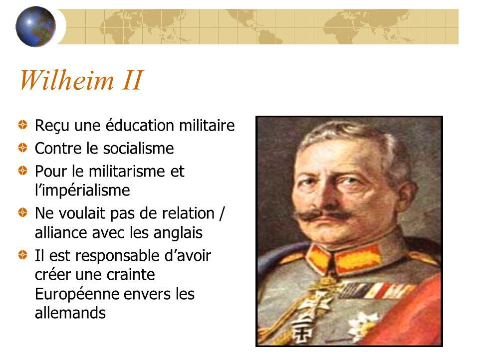 Wilheim II Reçu une éducation militaire Contre le socialisme Pour le militarisme et limpérialisme Ne voulait pas de relation / alliance avec les anglais Il est responsable davoir créer une crainte Européenne envers les allemands