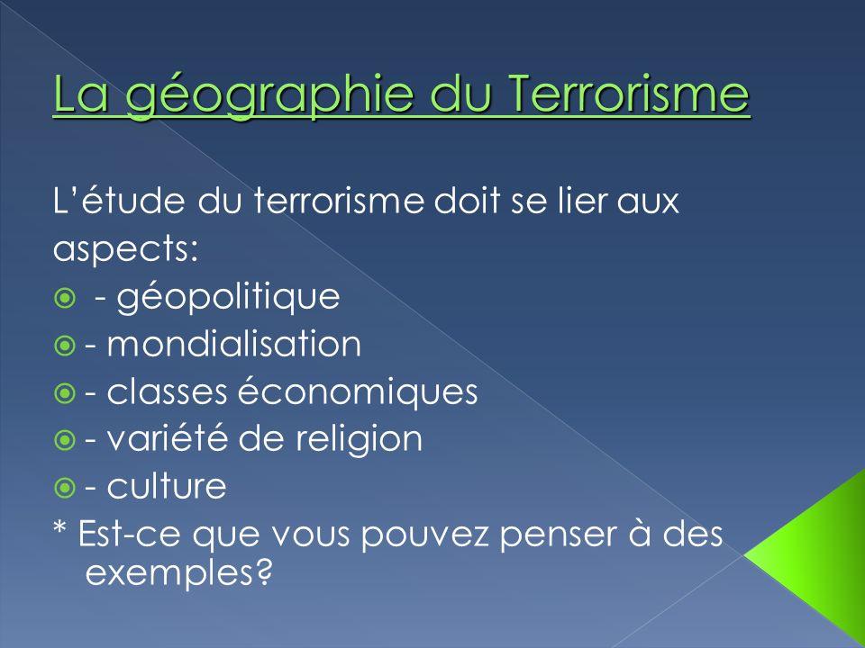 Létude du terrorisme doit se lier aux aspects: - géopolitique - mondialisation - classes économiques - variété de religion - culture * Est-ce que vous