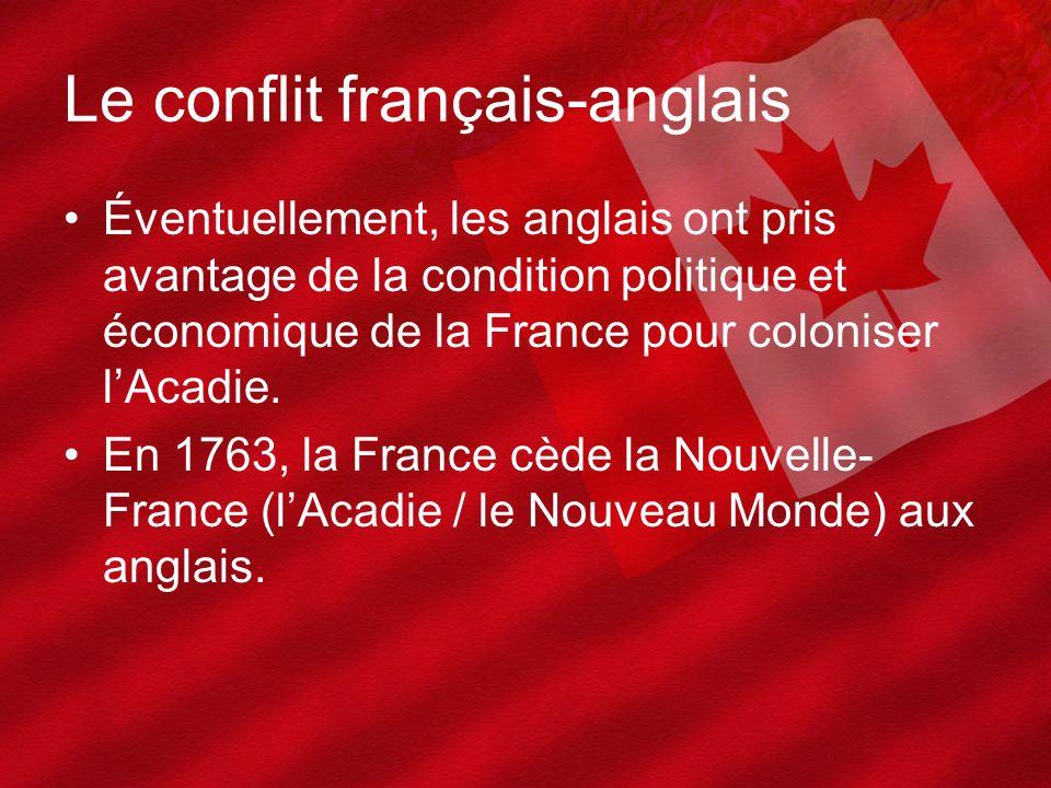 Le conflit français-anglais Éventuellement, les anglais ont pris avantage de la condition politique et économique de la France pour coloniser lAcadie.
