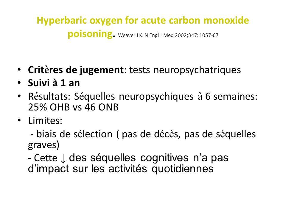 Hyperbaric oxygen for acute carbon monoxide poisoning. Weaver LK. N Engl J Med 2002;347: 1057-67 Trois s é ances d OHB (r é p é t é es entre 6 et 12H)