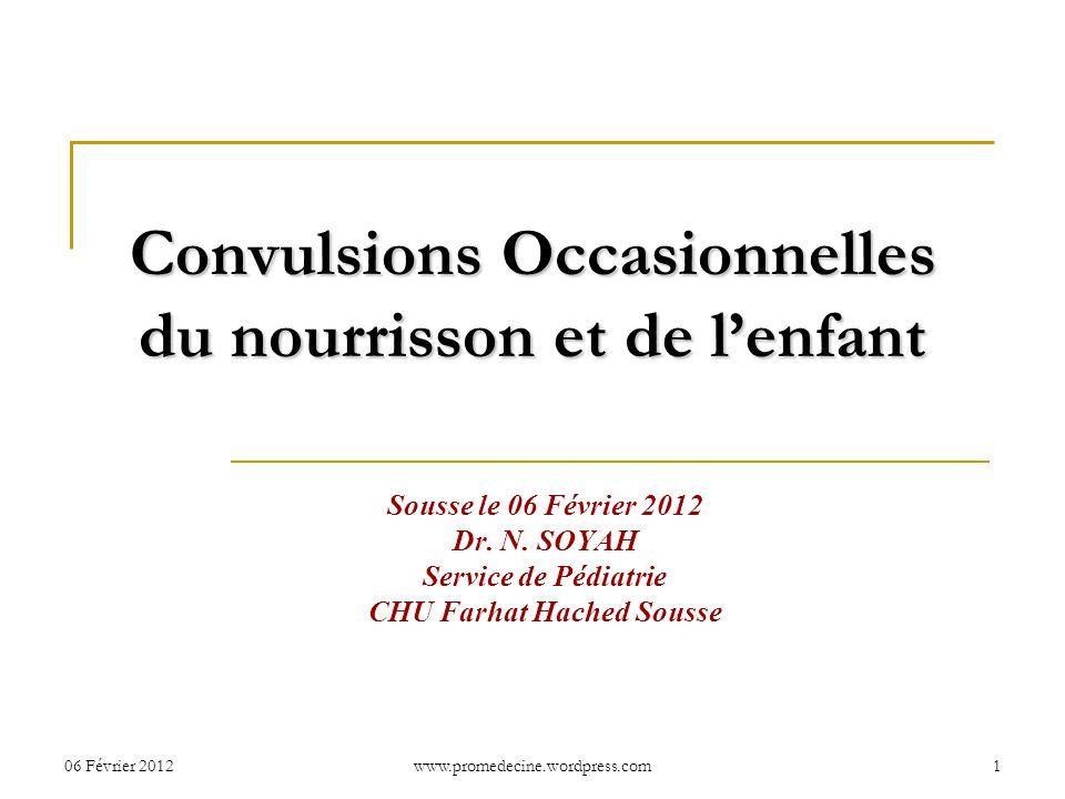 06 Février 20121 Convulsions Occasionnelles du nourrisson et de lenfant Sousse le 06 Février 2012 Dr. N. SOYAH Service de Pédiatrie CHU Farhat Hached