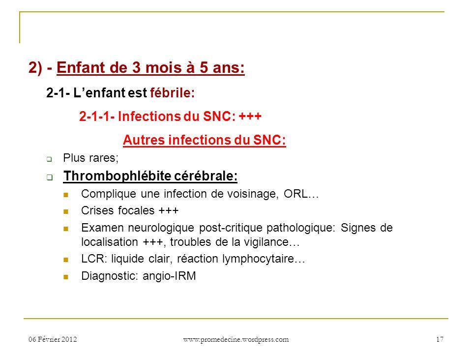 06 Février 201217 2) - Enfant de 3 mois à 5 ans: 2-1- Lenfant est fébrile: 2-1-1- Infections du SNC: +++ Autres infections du SNC: Plus rares; Thrombo