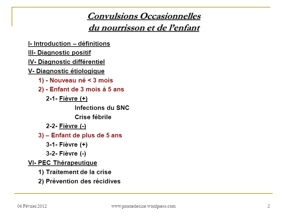 Convulsions Occasionnelles du nourrisson et de lenfant I- Introduction – définitions III- Diagnostic positif IV- Diagnostic différentiel V- Diagnostic étiologique 1) - Nouveau né < 3 mois 2) - Enfant de 3 mois à 5 ans 2-1- Fièvre (+) Infections du SNC Crise fébrile 2-2- Fièvre (-) 3) – Enfant de plus de 5 ans 3-1- Fièvre (+) 3-2- Fièvre (-) VI- PEC Thérapeutique 1) Traitement de la crise 2) Prévention des récidives 06 Février 20122 www.promedecine.wordpress.com