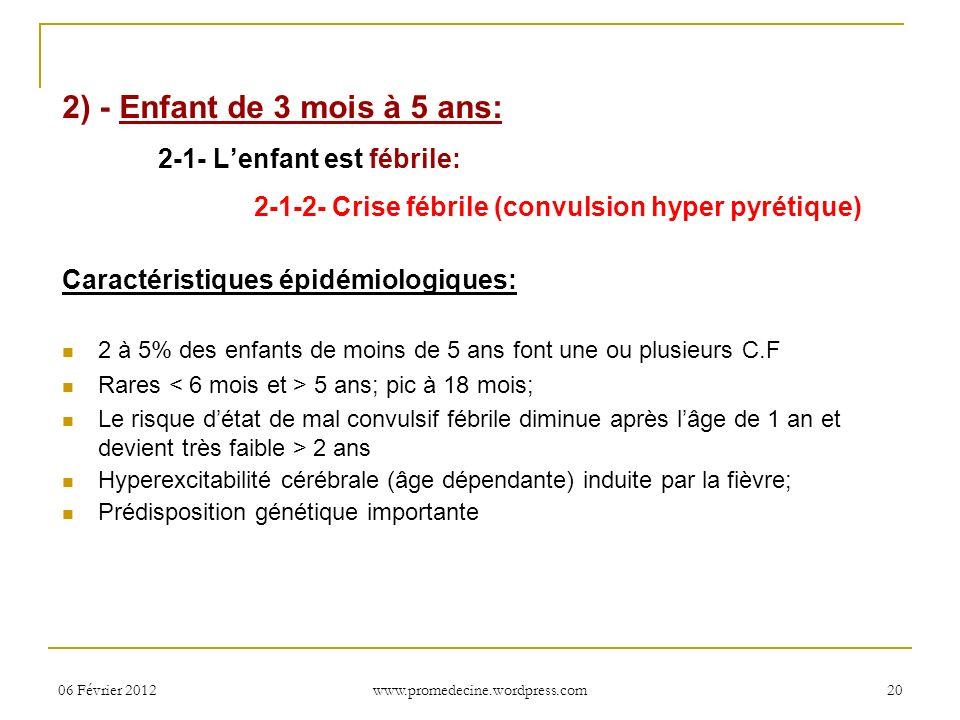 06 Février 201220 2) - Enfant de 3 mois à 5 ans: 2-1- Lenfant est fébrile: 2-1-2- Crise fébrile (convulsion hyper pyrétique) Caractéristiques épidémio