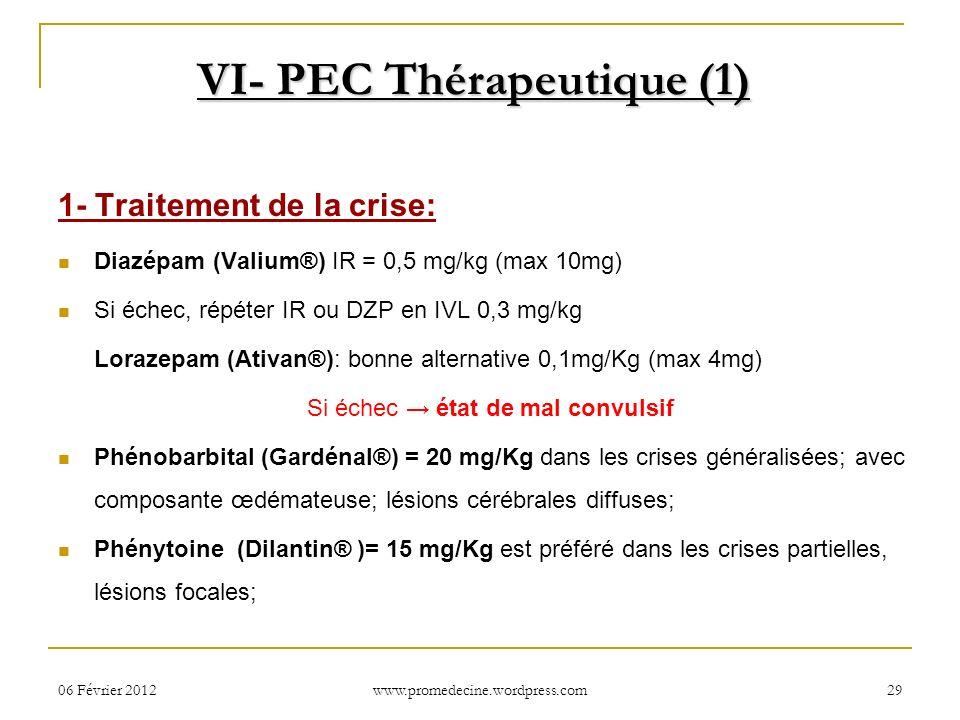 06 Février 201229 VI- PEC Thérapeutique (1) 1- Traitement de la crise: Diazépam (Valium®) IR = 0,5 mg/kg (max 10mg) Si échec, répéter IR ou DZP en IVL