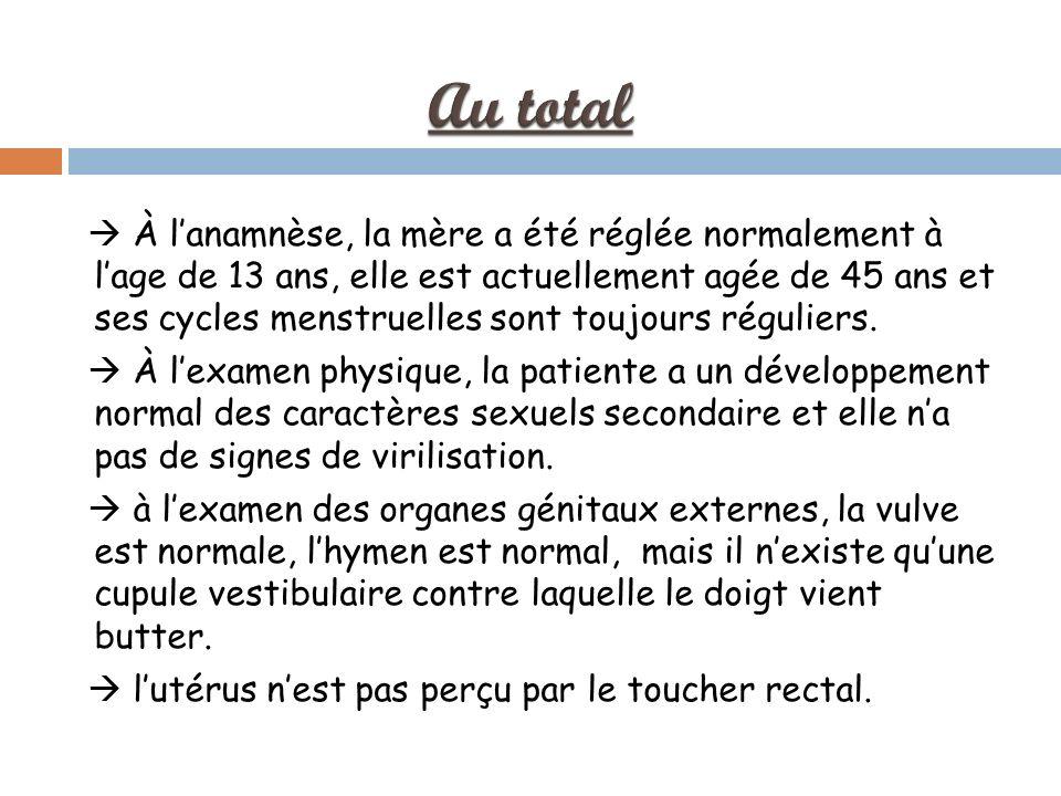 À lanamnèse, la mère a été réglée normalement à lage de 13 ans, elle est actuellement agée de 45 ans et ses cycles menstruelles sont toujours réguliers.
