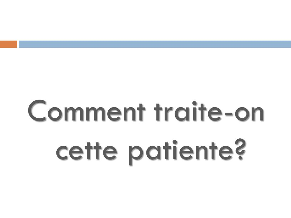 Comment traite-on cette patiente?