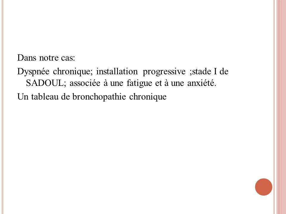 Dans notre cas: Dyspnée chronique; installation progressive ;stade I de SADOUL; associée à une fatigue et à une anxiété. Un tableau de bronchopathie c