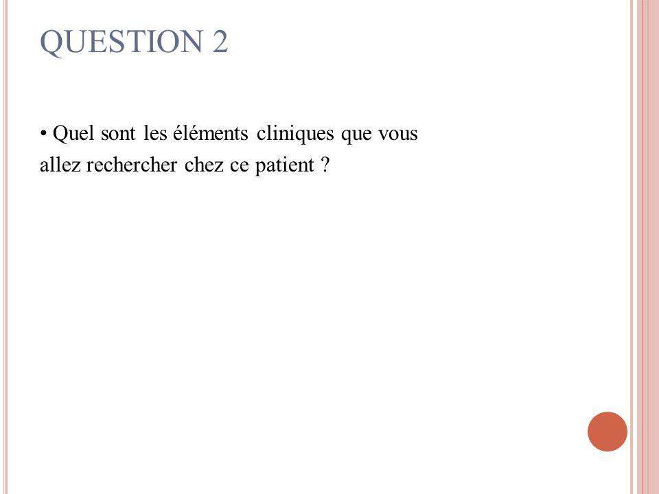 QUESTION 2 Quel sont les éléments cliniques que vous allez rechercher chez ce patient ?