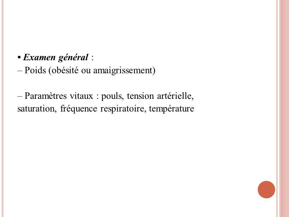 Examen général : – Poids (obésité ou amaigrissement) – Paramètres vitaux : pouls, tension artérielle, saturation, fréquence respiratoire, température