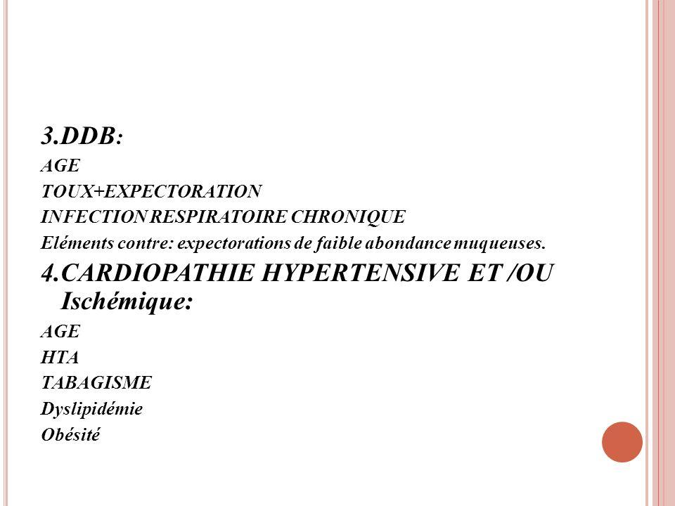 3.DDB : AGE TOUX+EXPECTORATION INFECTION RESPIRATOIRE CHRONIQUE Eléments contre: expectorations de faible abondance muqueuses. 4.CARDIOPATHIE HYPERTEN