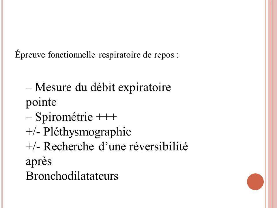 Épreuve fonctionnelle respiratoire de repos : – Mesure du débit expiratoire pointe – Spirométrie +++ +/- Pléthysmographie +/- Recherche dune réversibi