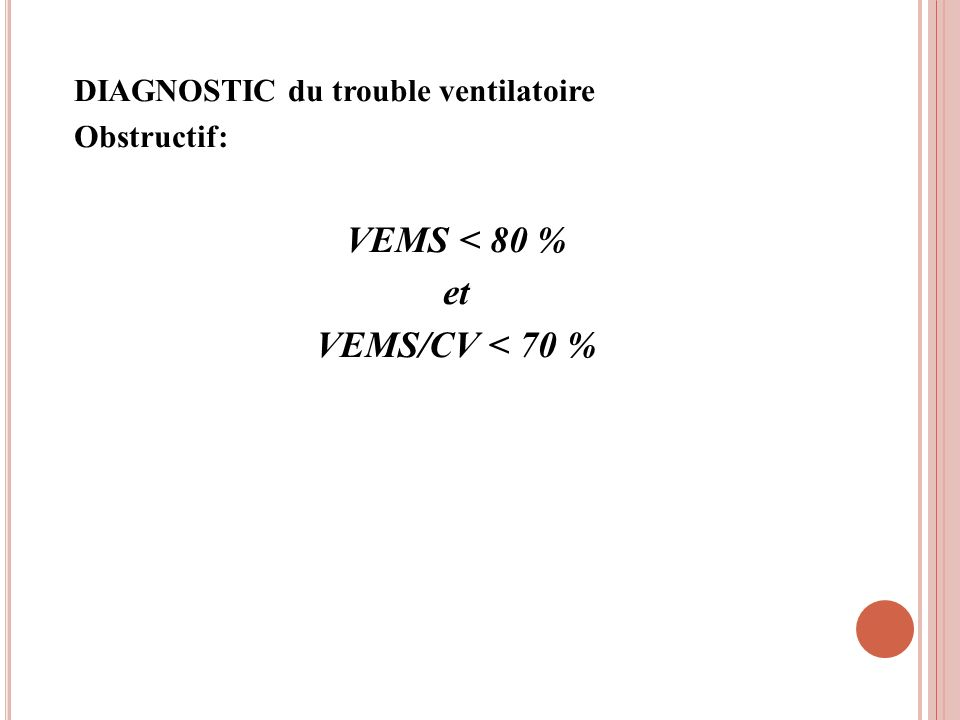DIAGNOSTIC du trouble ventilatoire Obstructif: VEMS < 80 % et VEMS/CV < 70 %