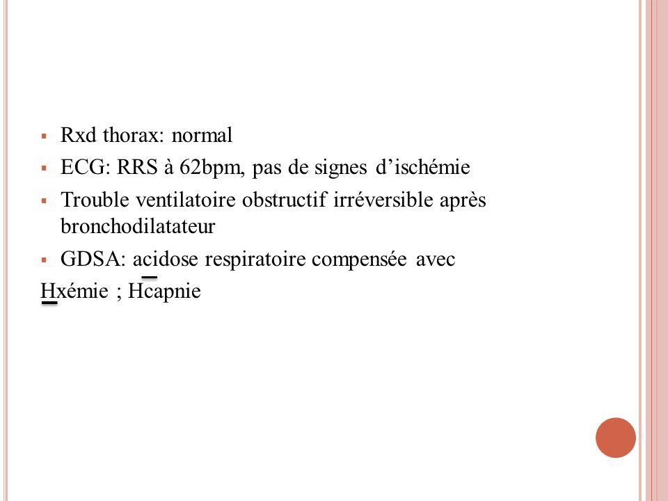 Rxd thorax: normal ECG: RRS à 62bpm, pas de signes dischémie Trouble ventilatoire obstructif irréversible après bronchodilatateur GDSA: acidose respir