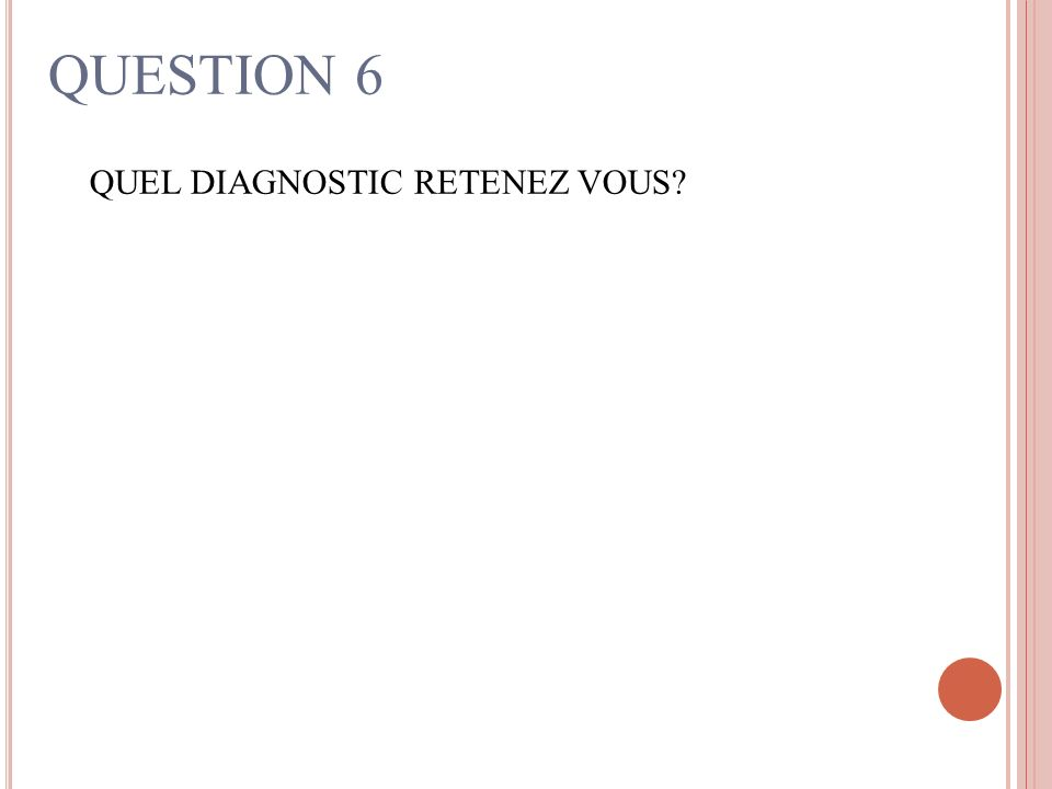 QUESTION 6 QUEL DIAGNOSTIC RETENEZ VOUS?