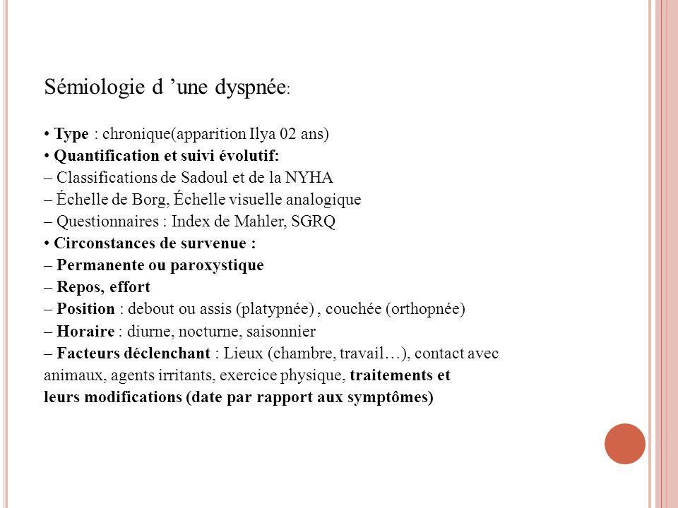 Sémiologie d une dyspnée : Type : chronique(apparition Ilya 02 ans) Quantification et suivi évolutif: – Classifications de Sadoul et de la NYHA – Éche