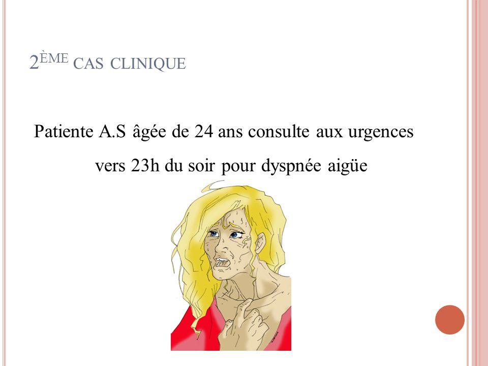2 ÈME CAS CLINIQUE Patiente A.S âgée de 24 ans consulte aux urgences vers 23h du soir pour dyspnée aigüe