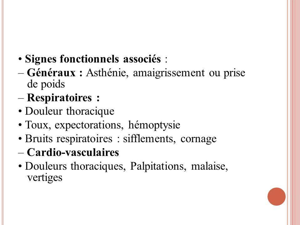 Signes fonctionnels associés : – Généraux : Asthénie, amaigrissement ou prise de poids – Respiratoires : Douleur thoracique Toux, expectorations, hémo