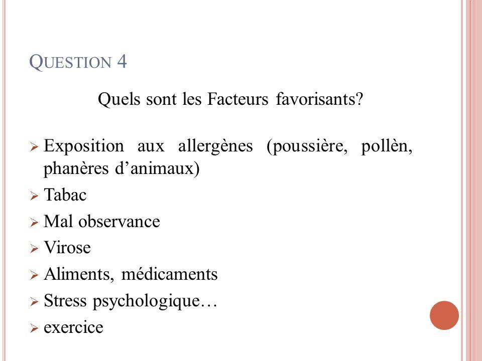 Q UESTION 4 Quels sont les Facteurs favorisants? Exposition aux allergènes (poussière, pollèn, phanères danimaux) Tabac Mal observance Virose Aliments