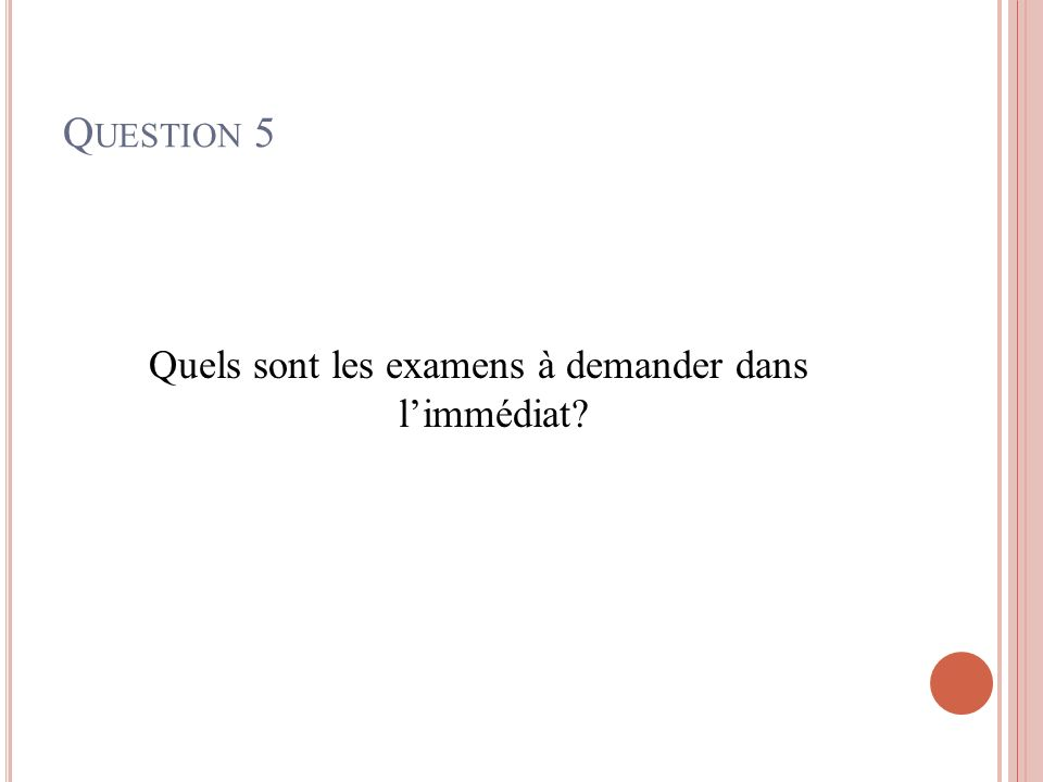 Q UESTION 5 Quels sont les examens à demander dans limmédiat?