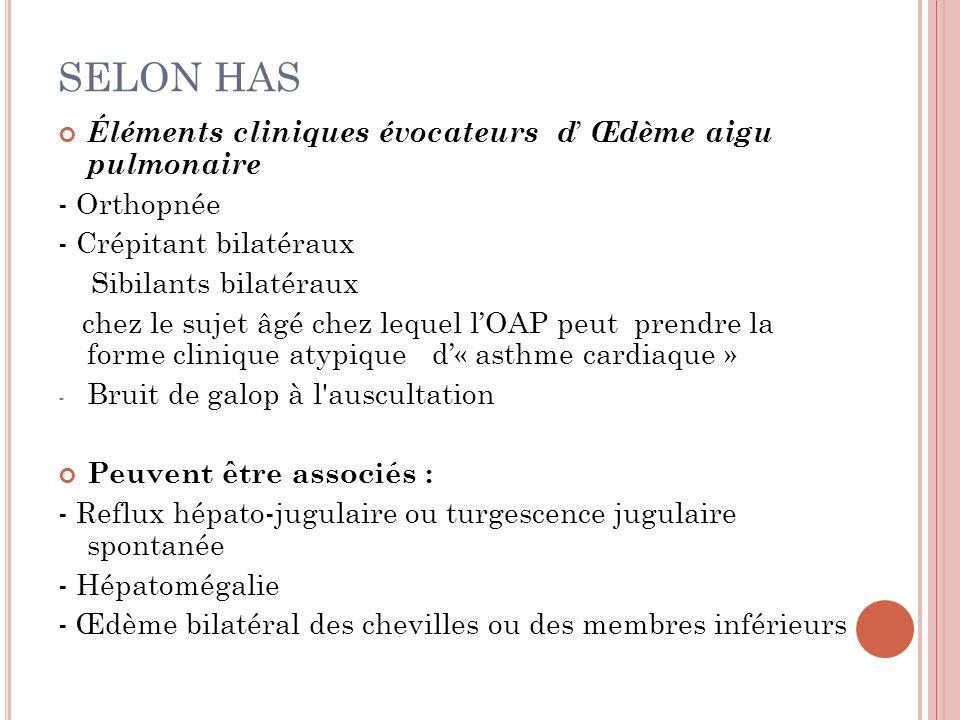 SELON HAS Éléments cliniques évocateurs d Œdème aigu pulmonaire - Orthopnée - Crépitant bilatéraux Sibilants bilatéraux chez le sujet âgé chez lequel