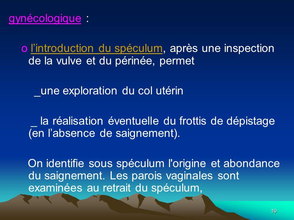10 gynécologique : o lintroduction du spéculum, après une inspection de la vulve et du périnée, permet _une exploration du col utérin _ la réalisation