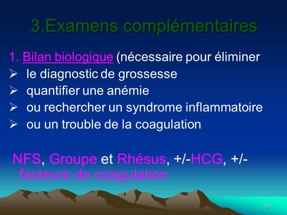 13 3.Examens complémentaires 1. Bilan biologique (nécessaire pour éliminer le diagnostic de grossesse quantifier une anémie ou rechercher un syndrome
