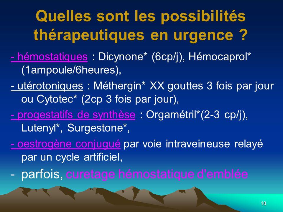 18 Quelles sont les possibilités thérapeutiques en urgence ? - hémostatiques : Dicynone* (6cp/j), Hémocaprol* (1ampoule/6heures), - utérotoniques : Mé
