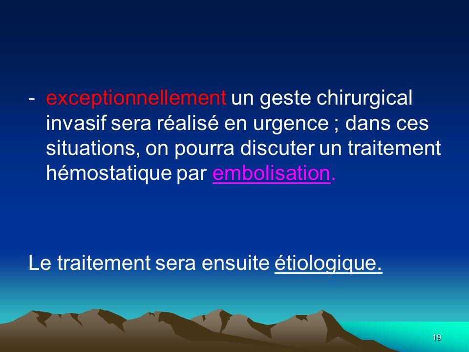 19 -exceptionnellement un geste chirurgical invasif sera réalisé en urgence ; dans ces situations, on pourra discuter un traitement hémostatique par e