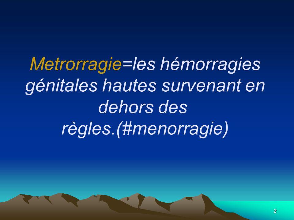 2 Metrorragie=les hémorragies génitales hautes survenant en dehors des règles.(#menorragie)