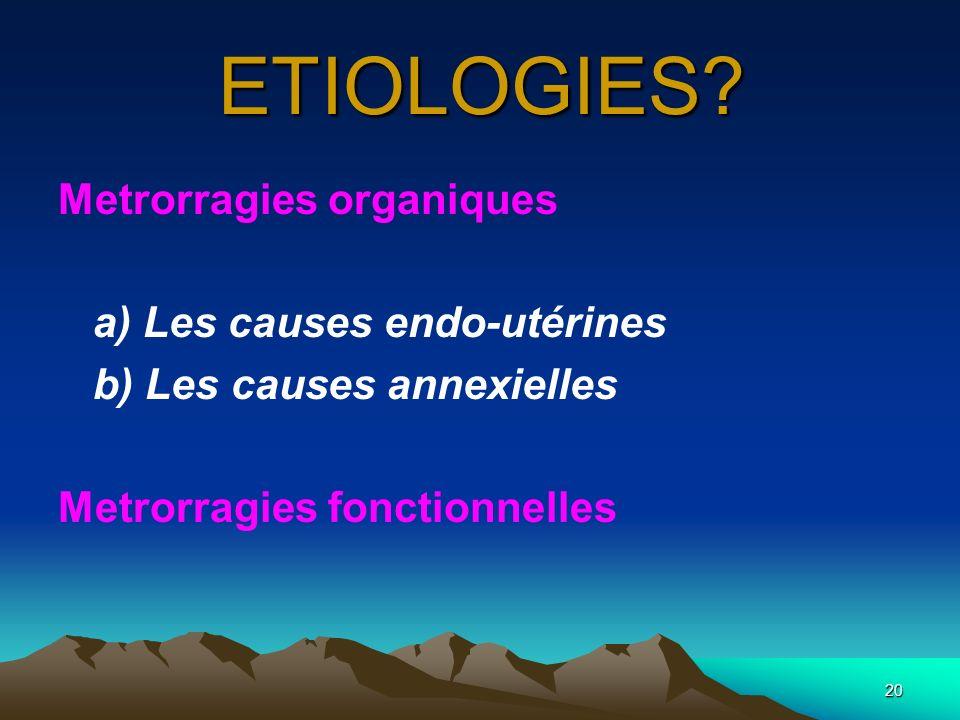 20 ETIOLOGIES? Metrorragies organiques a) Les causes endo-utérines b) Les causes annexielles Metrorragies fonctionnelles