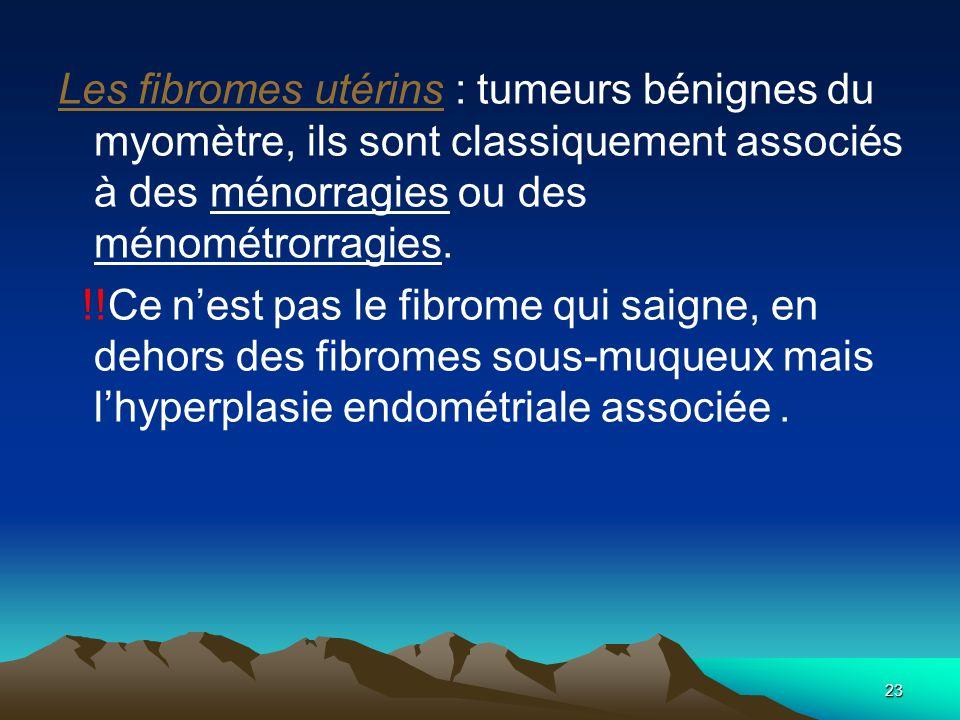 23 Les fibromes utérins : tumeurs bénignes du myomètre, ils sont classiquement associés à des ménorragies ou des ménométrorragies. !!Ce nest pas le fi