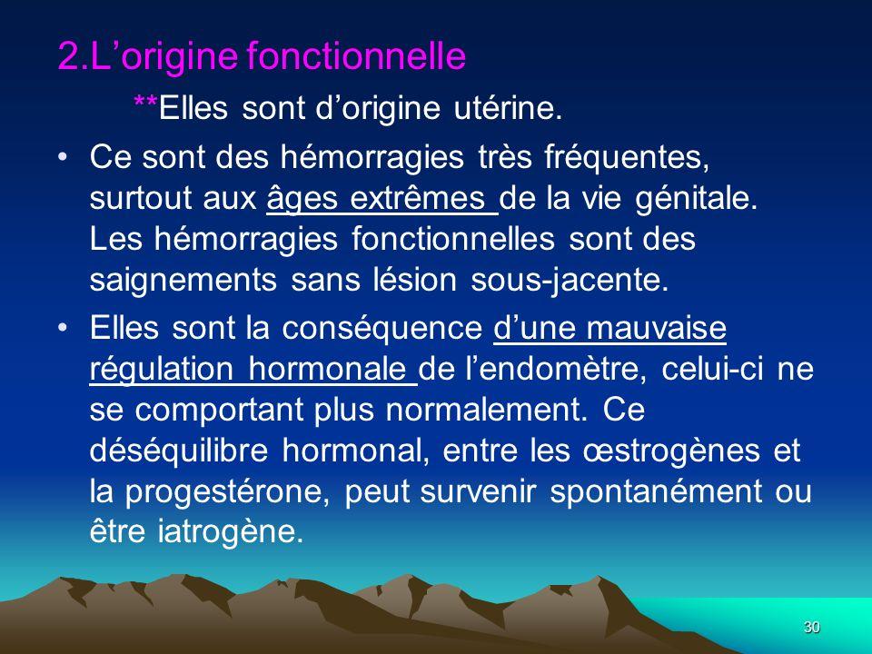 2.Lorigine fonctionnelle **Elles sont dorigine utérine. Ce sont des hémorragies très fréquentes, surtout aux âges extrêmes de la vie génitale. Les hém