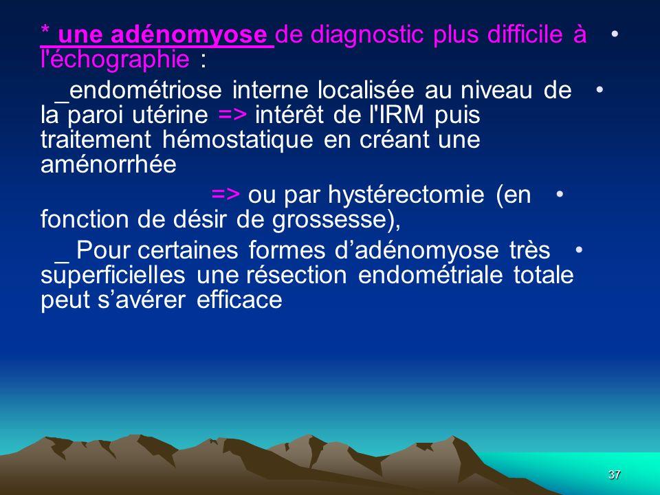 * une adénomyose de diagnostic plus difficile à l'échographie : _endométriose interne localisée au niveau de la paroi utérine => intérêt de l'IRM puis