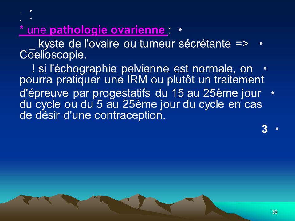 39. * une pathologie ovarienne : _ kyste de l'ovaire ou tumeur sécrétante => Coelioscopie. ! si l'échographie pelvienne est normale, on pourra pratiqu